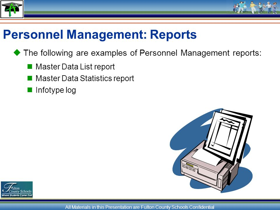 All Materials in this Presentation are Fulton County Schools Confidential Personnel Management: Reports The following are examples of Personnel Management reports: Master Data List report Master Data Statistics report Infotype log
