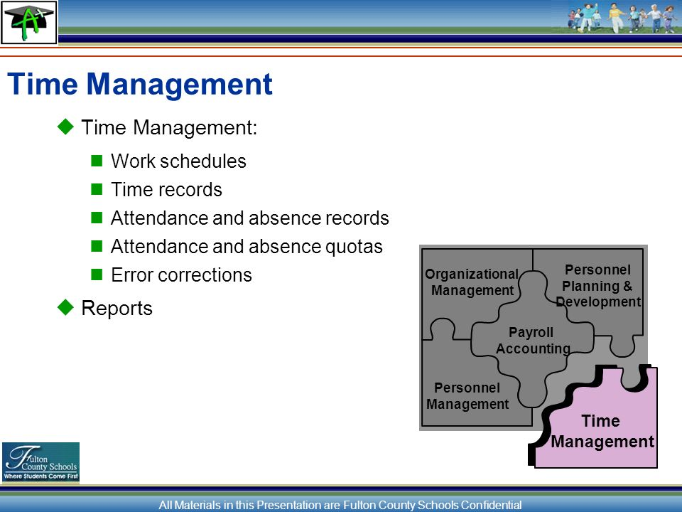 All Materials in this Presentation are Fulton County Schools Confidential Time Management Time Management: Work schedules Time records Attendance and absence records Attendance and absence quotas Error corrections Reports Organizational Management Personnel Planning & Development Payroll Accounting Personnel Management Time Management