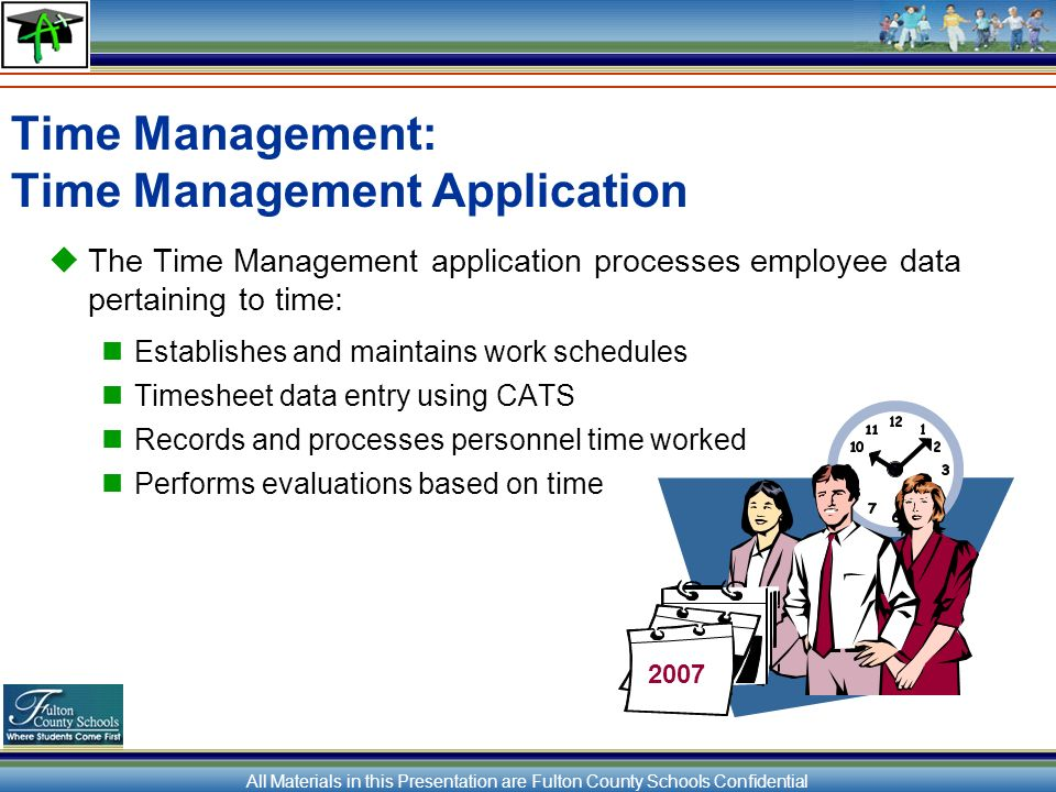 All Materials in this Presentation are Fulton County Schools Confidential Time Management: Time Management Application The Time Management application processes employee data pertaining to time: Establishes and maintains work schedules Timesheet data entry using CATS Records and processes personnel time worked Performs evaluations based on time 2007