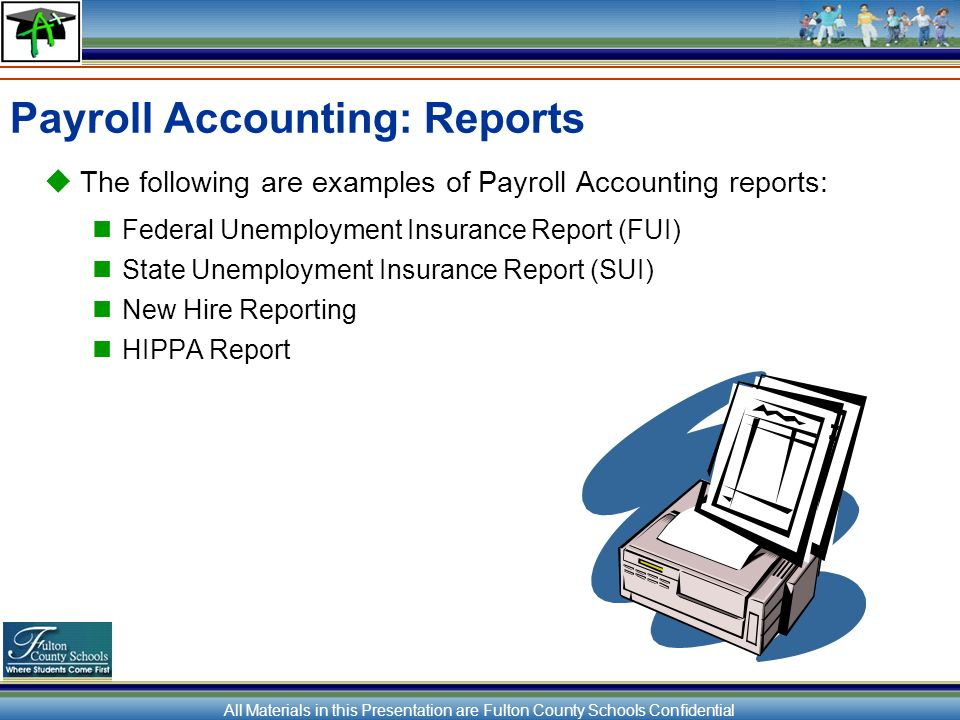 All Materials in this Presentation are Fulton County Schools Confidential Payroll Accounting: Reports The following are examples of Payroll Accounting reports: Federal Unemployment Insurance Report (FUI) State Unemployment Insurance Report (SUI) New Hire Reporting HIPPA Report