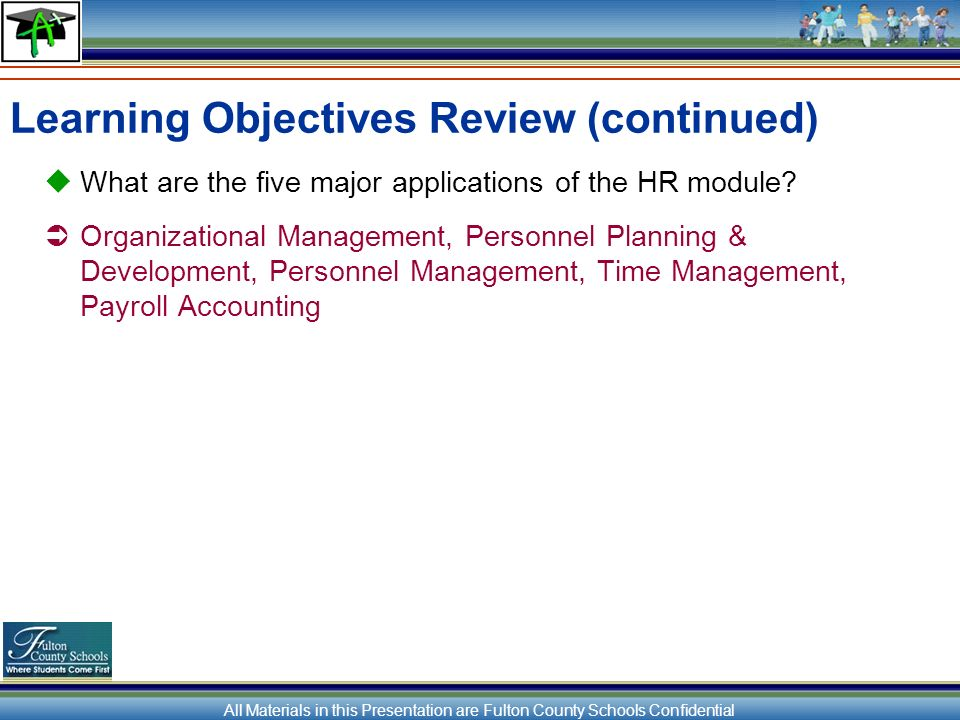 All Materials in this Presentation are Fulton County Schools Confidential Learning Objectives Review (continued) What are the five major applications of the HR module.