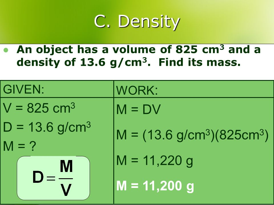 C. Density An object has a volume of 825 cm 3 and a density of 13.6 g/cm 3. Find its mass. GIVEN: V = 825 cm 3 D = 13.6 g/cm 3 M = ? WORK : M = DV M =