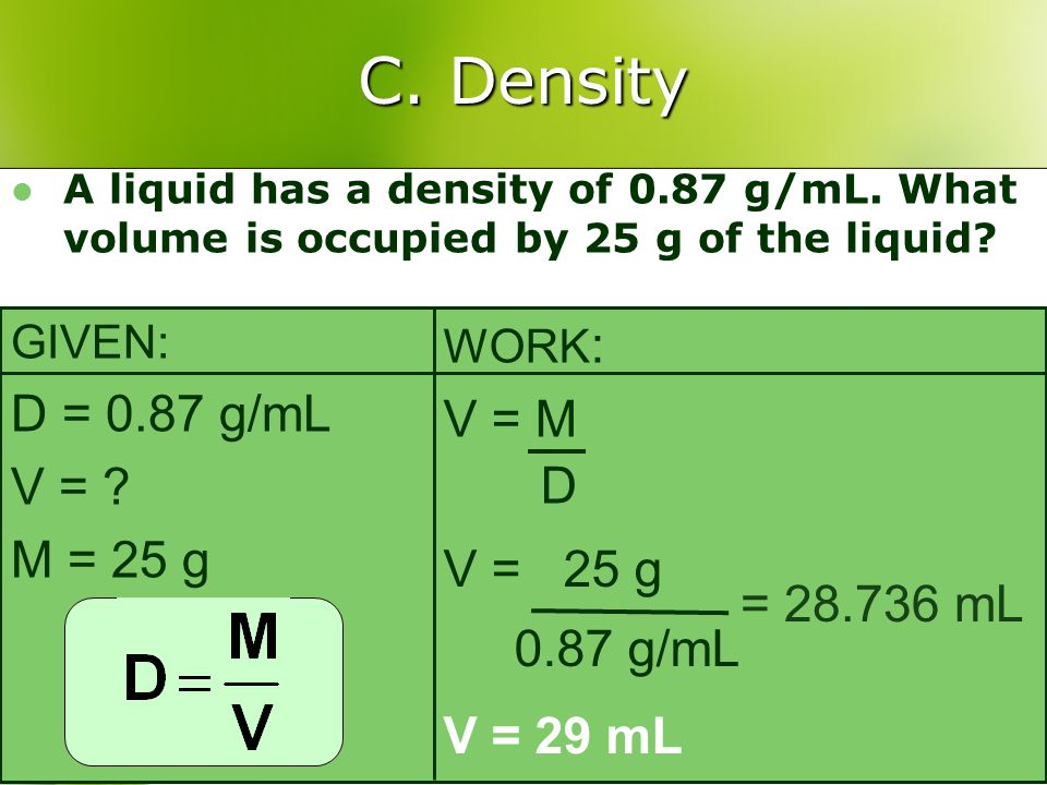 C. Density A liquid has a density of 0.87 g/mL. What volume is occupied by 25 g of the liquid? GIVEN: D = 0.87 g/mL V = ? M = 25 g WORK : V = M D V =