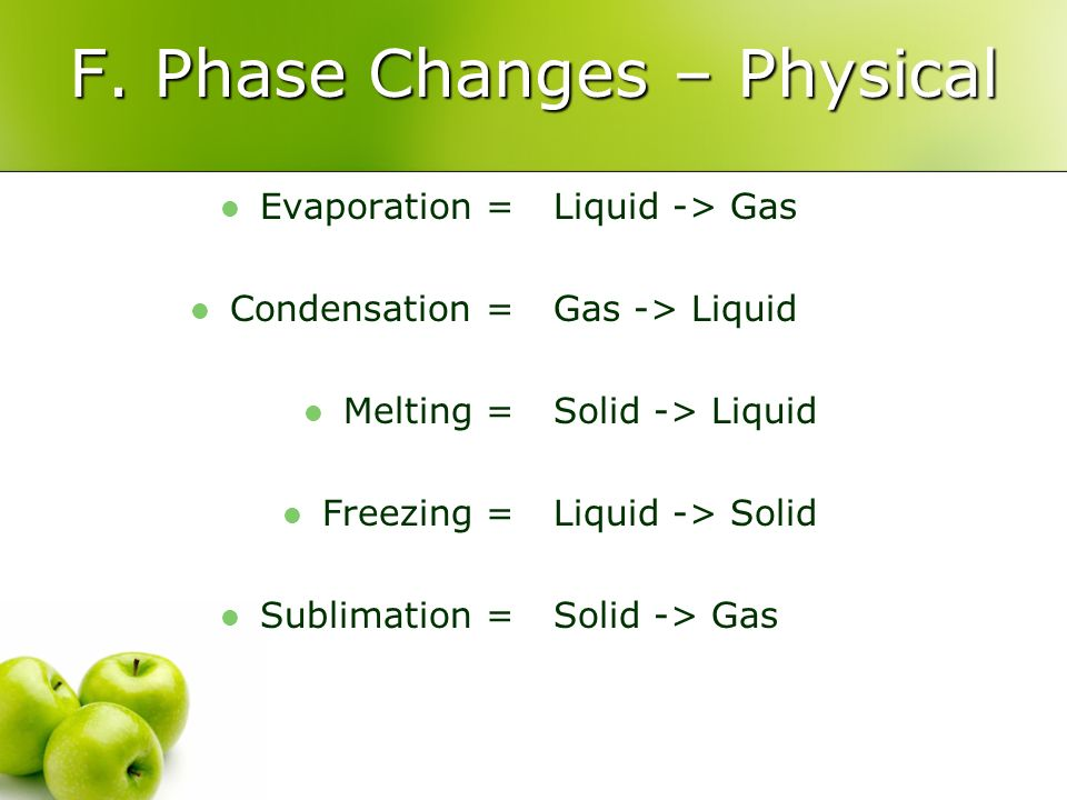 F. Phase Changes – Physical Evaporation = Condensation = Melting = Freezing = Sublimation = Liquid -> Gas Gas -> Liquid Solid -> Liquid Liquid -> Soli