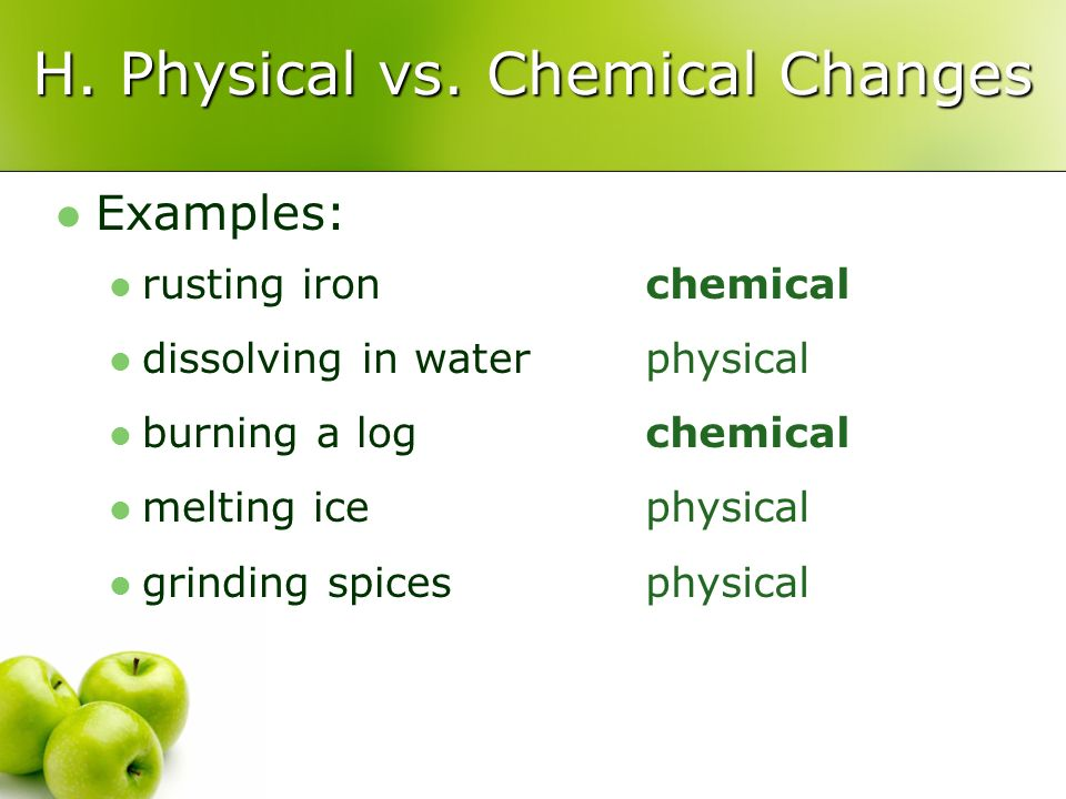 H. Physical vs. Chemical Changes Examples: rusting iron dissolving in water burning a log melting ice grinding spices chemical physical chemical physi