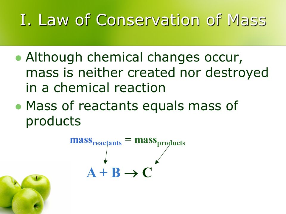 I. Law of Conservation of Mass Although chemical changes occur, mass is neither created nor destroyed in a chemical reaction Mass of reactants equals