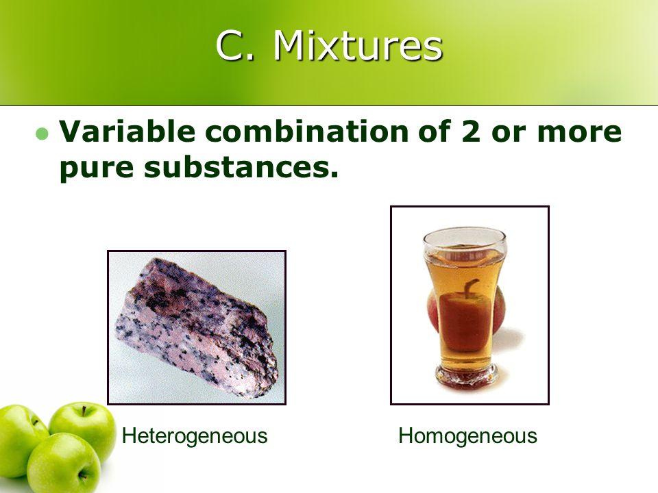 C. Mixtures Variable combination of 2 or more pure substances. HeterogeneousHomogeneous