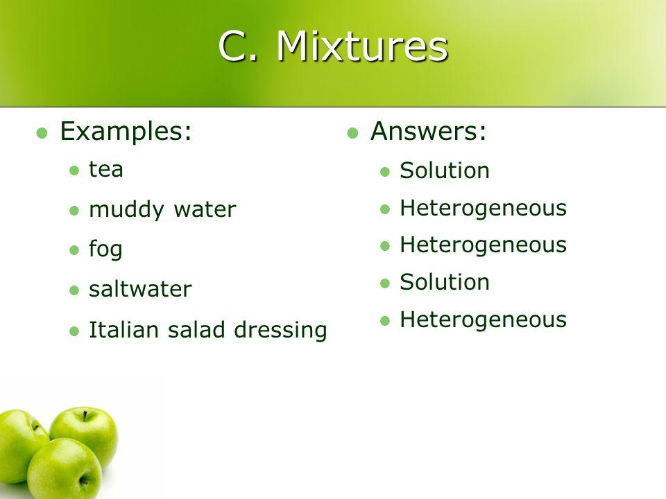 C. Mixtures Examples: tea muddy water fog saltwater Italian salad dressing Answers: Solution Heterogeneous Solution Heterogeneous