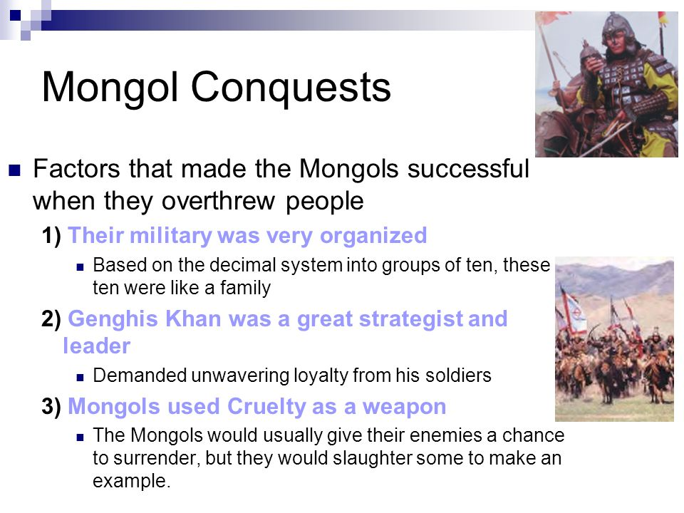 Mongol Conquests When: Early in the 1200s Their Leader: Genghis Khan Temujin was his given name – given the name Genghis Khan which means universal ru