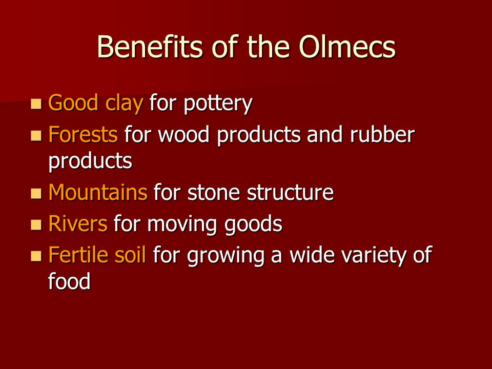 Benefits of the Olmecs Good clay for pottery Good clay for pottery Forests for wood products and rubber products Forests for wood products and rubber