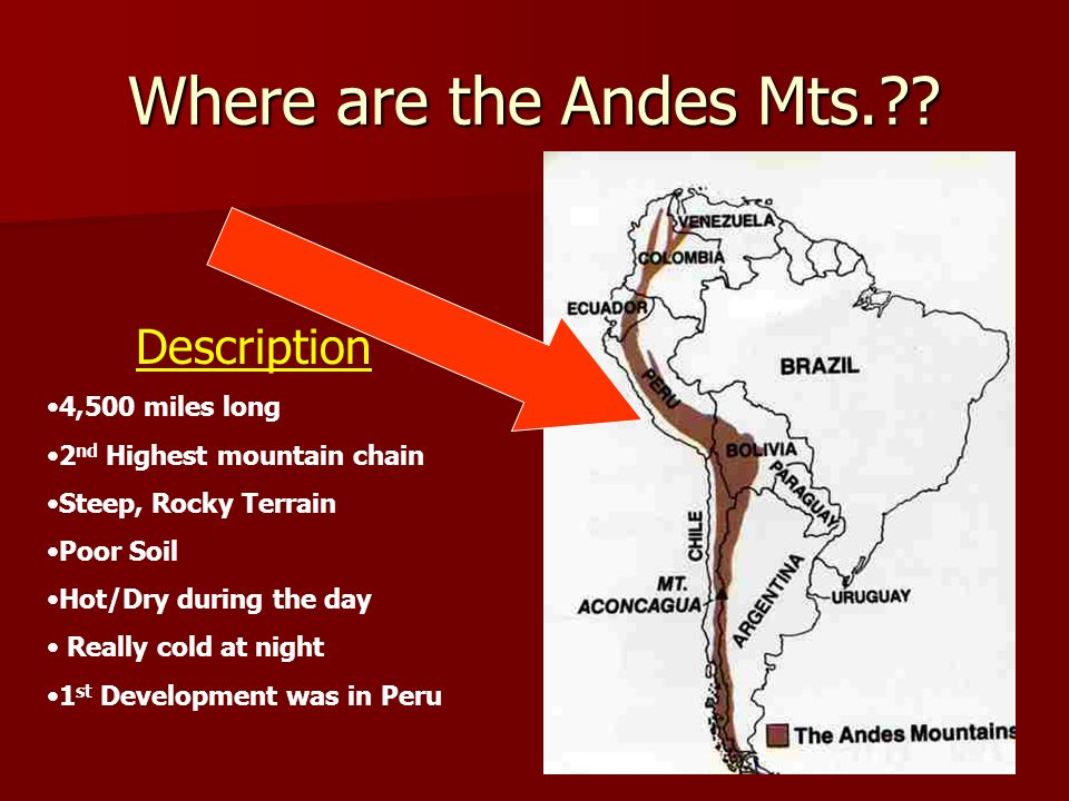 Where are the Andes Mts.?? Description 4,500 miles long 2 nd Highest mountain chain Steep, Rocky Terrain Poor Soil Hot/Dry during the day Really cold