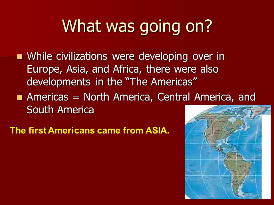 What was going on? While civilizations were developing over in Europe, Asia, and Africa, there were also developments in the The Americas While civili
