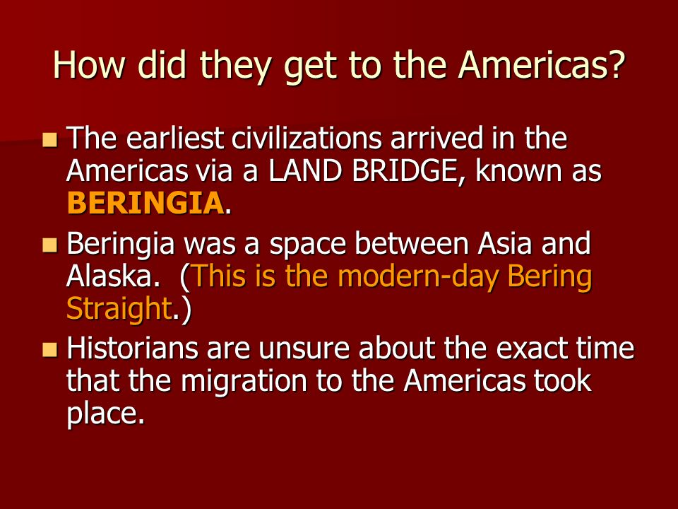 How did they get to the Americas? The earliest civilizations arrived in the Americas via a LAND BRIDGE, known as BERINGIA. The earliest civilizations