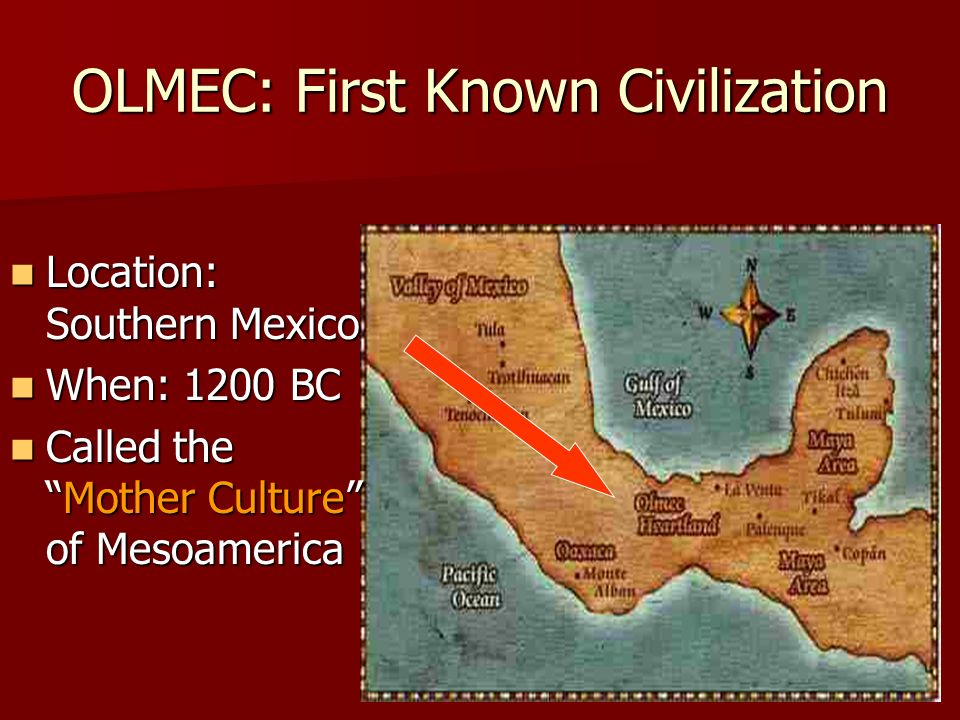 OLMEC: First Known Civilization Location: Southern Mexico Location: Southern Mexico When: 1200 BC When: 1200 BC Called theMother Culture of Mesoameric