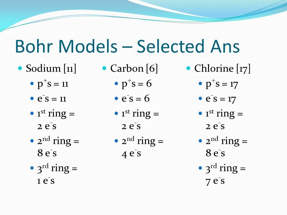Bohr Models – Selected Ans Sodium [11] p + s = 11 e - s = 11 1 st ring = 2 e - s 2 nd ring = 8 e - s 3 rd ring = 1 e - s Carbon [6] p + s = 6 e - s =