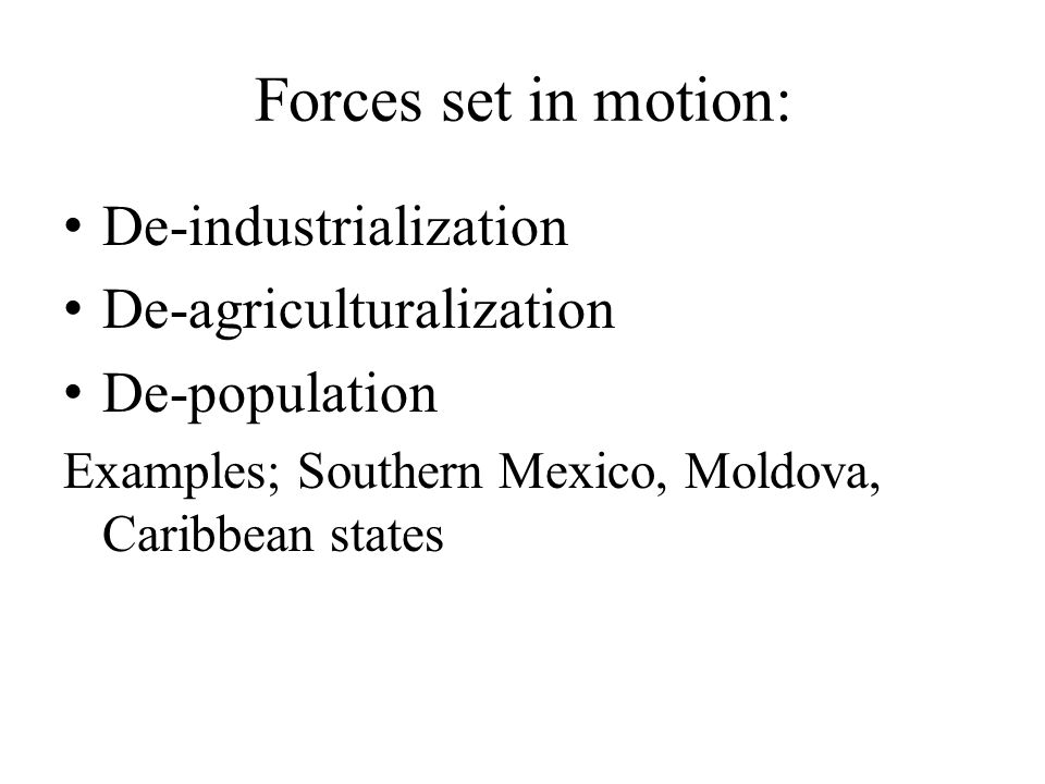 Forces set in motion: De-industrialization De-agriculturalization De-population Examples; Southern Mexico, Moldova, Caribbean states