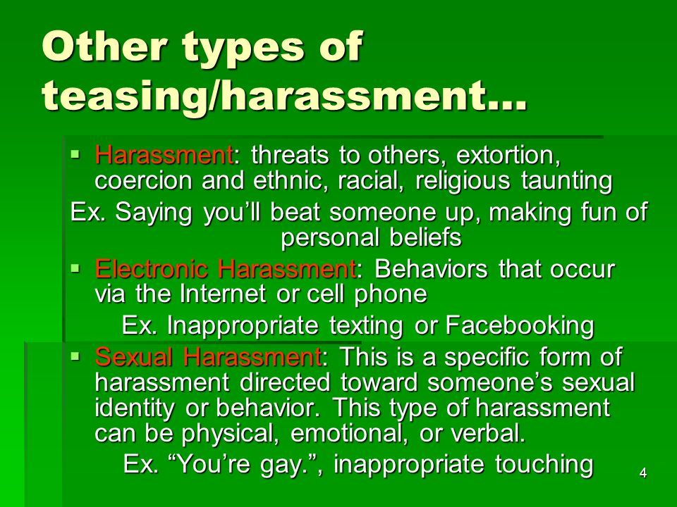 4 Other types of teasing/harassment… Harassment: threats to others, extortion, coercion and ethnic, racial, religious taunting Harassment: threats to others, extortion, coercion and ethnic, racial, religious taunting Ex.
