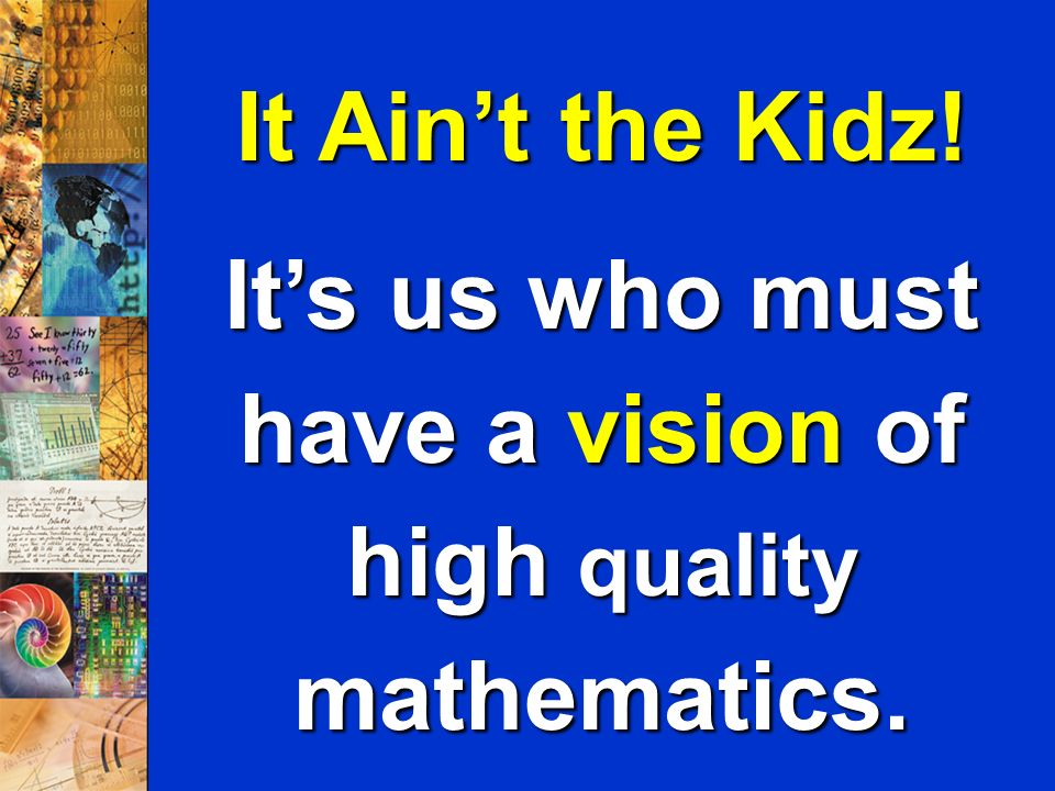 11 It Aint the Kidz! Its us who must have a vision of high quality mathematics.