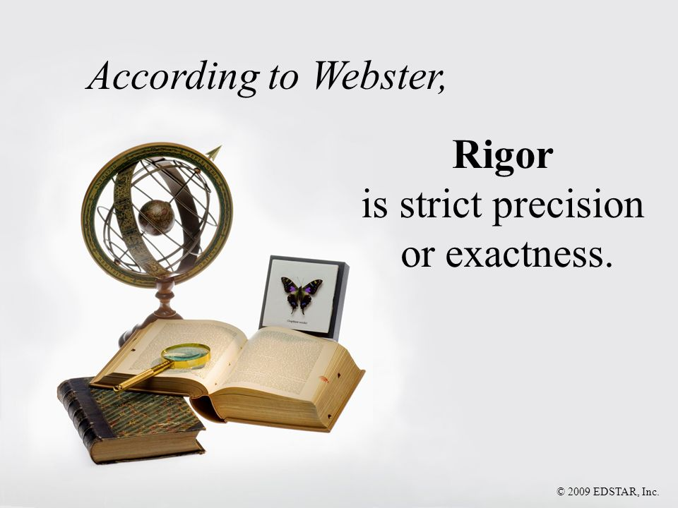 According to Webster, Rigor is strict precision or exactness. © 2009 EDSTAR, Inc.