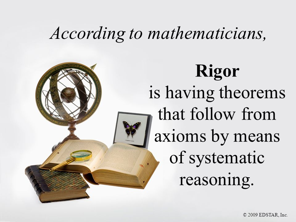 Rigor is having theorems that follow from axioms by means of systematic reasoning. According to mathematicians,