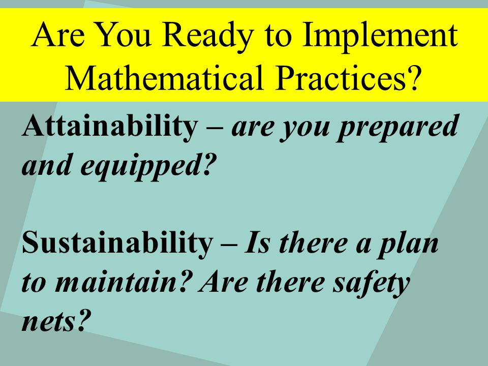 Are You Ready for Rigor? Attainability – are you prepared and equipped? Sustainability – Is there a plan to maintain? Are there safety nets? Are You R
