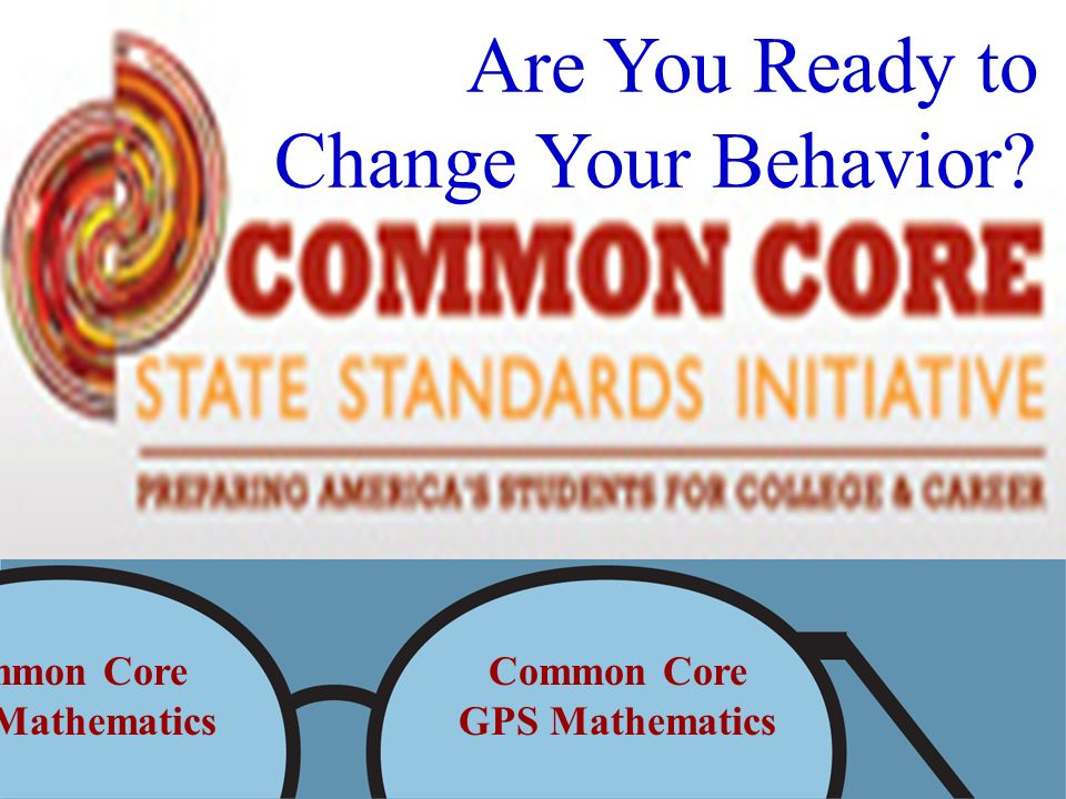 Common Core GPS Mathematics Common Core GPS Mathematics Are You Ready to Change Your Behavior?