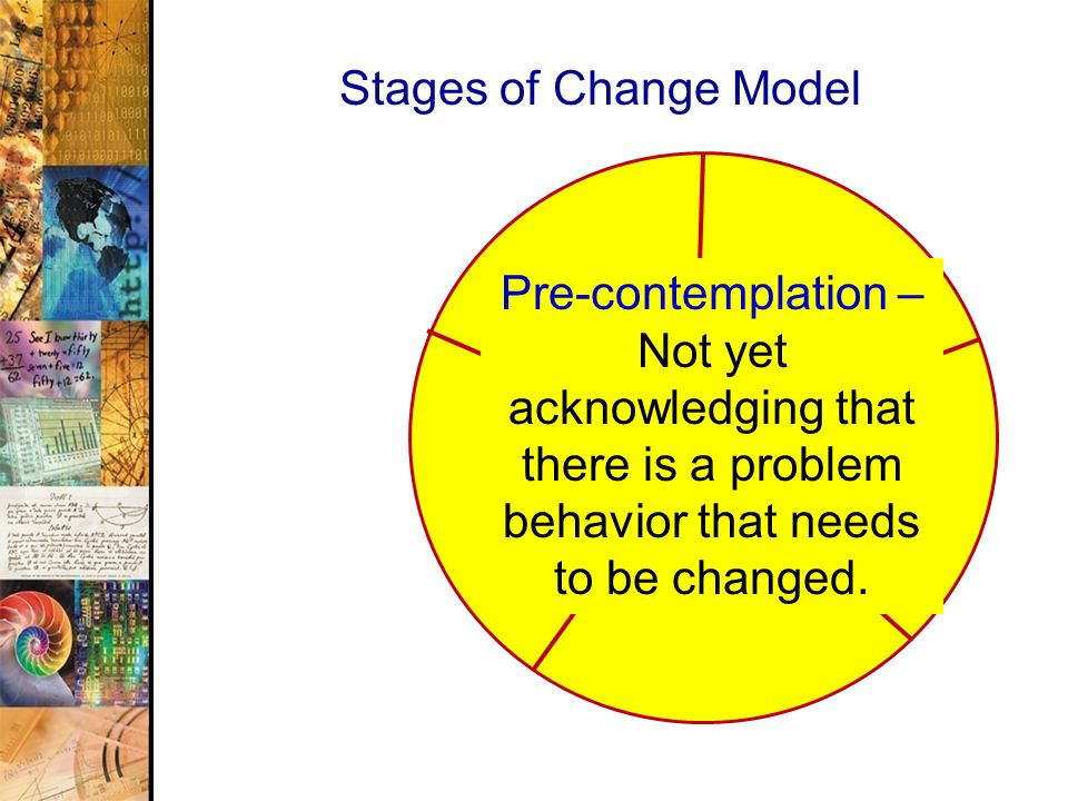 36 Stages of Change Model Pre-contemplation – Not yet acknowledging that there is a problem behavior that needs to be changed.