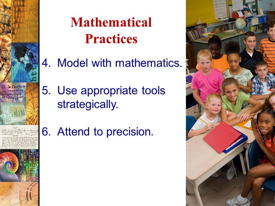 4 Mathematical Practices 4.Model with mathematics. 5.Use appropriate tools strategically. 6.Attend to precision.