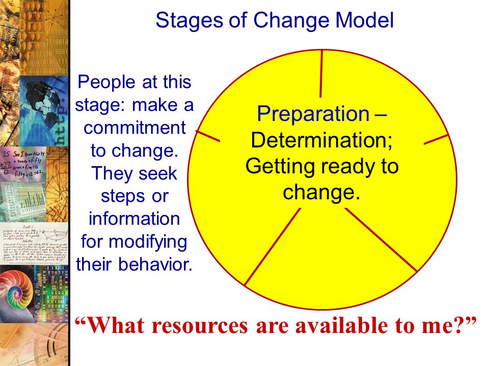 41 Stages of Change Model People at this stage: make a commitment to change. They seek steps or information for modifying their behavior. What resourc