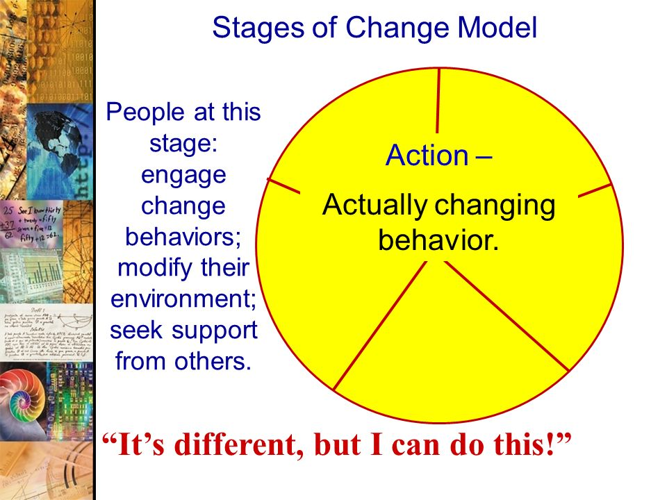 43 Stages of Change Model Action – Actually changing behavior. People at this stage: engage change behaviors; modify their environment; seek support f
