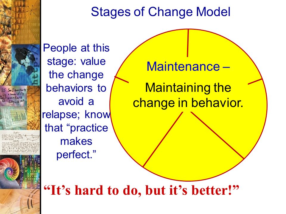 45 Stages of Change Model Maintenance – Maintaining the change in behavior. People at this stage: value the change behaviors to avoid a relapse; know