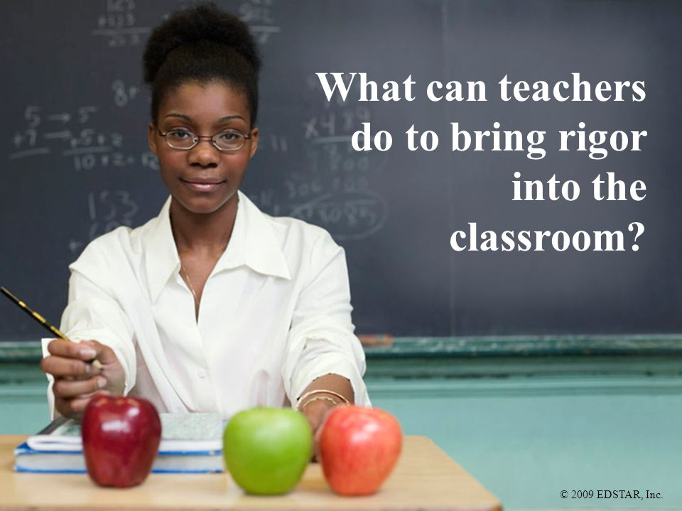 © 2009 EDSTAR, Inc. What can teachers do to bring rigor into the classroom?
