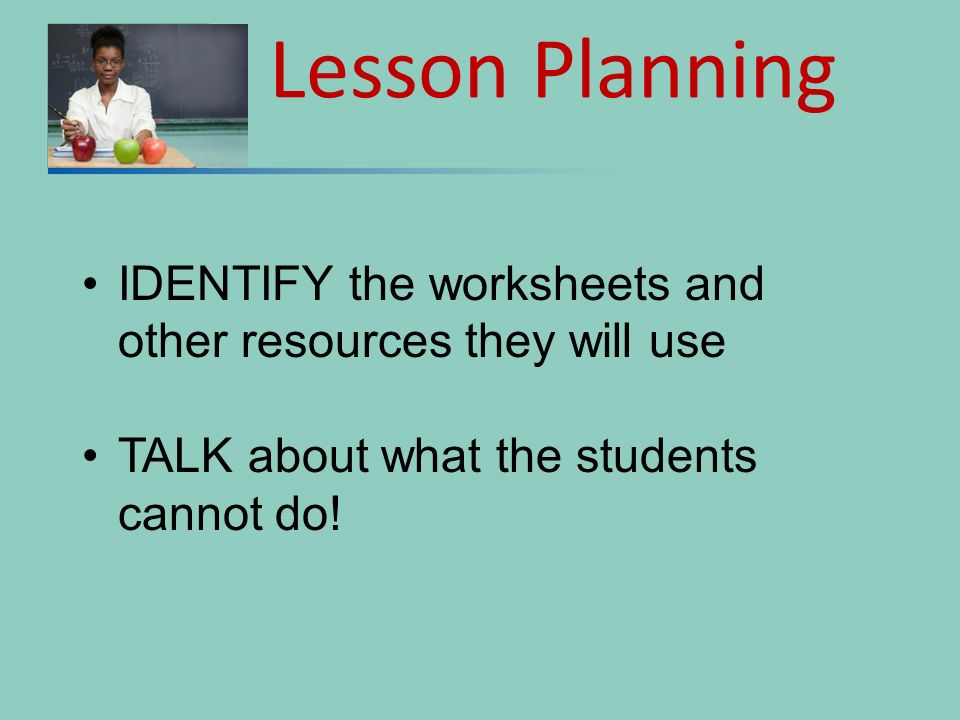 IDENTIFY the worksheets and other resources they will use TALK about what the students cannot do! Lesson Planning