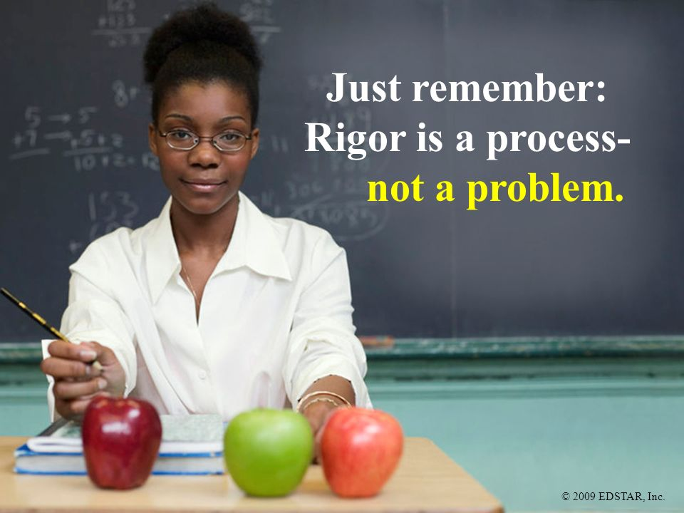 © 2009 EDSTAR, Inc. Just remember: Rigor is a process- not a problem.