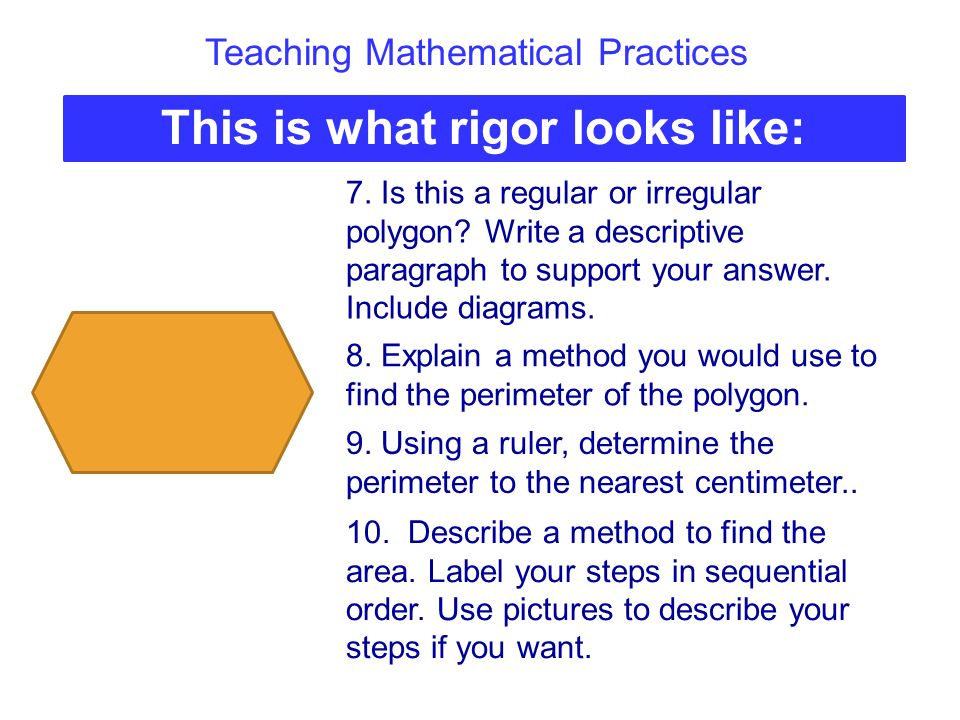 Teaching Mathematical Practices This is what rigor looks like: 7. Is this a regular or irregular polygon? Write a descriptive paragraph to support you