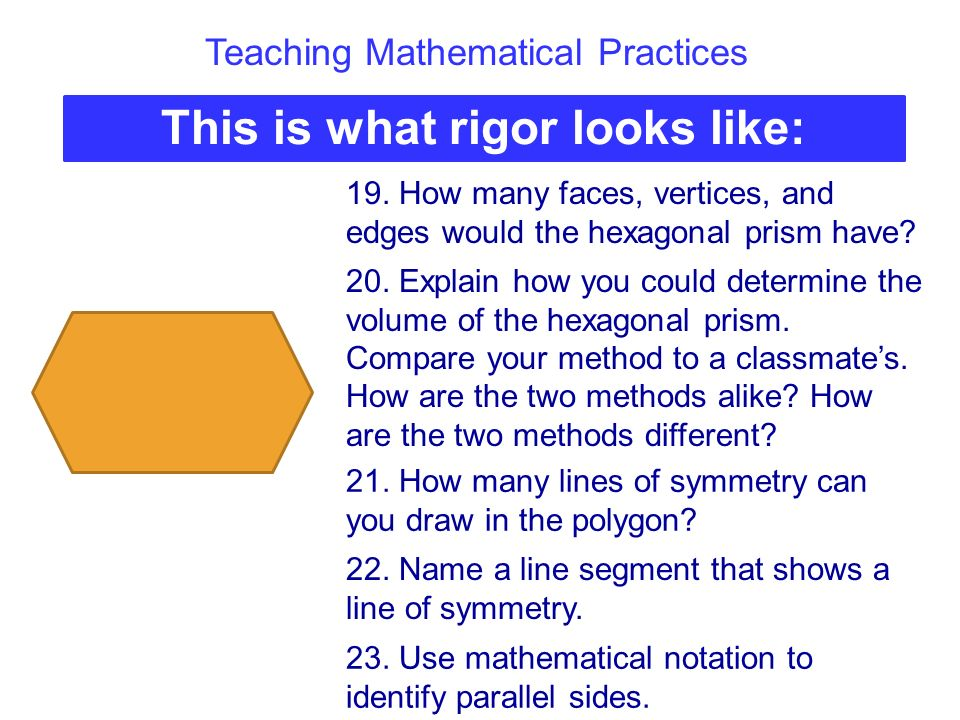 Teaching Mathematical Practices This is what rigor looks like: 19. How many faces, vertices, and edges would the hexagonal prism have? 20. Explain how