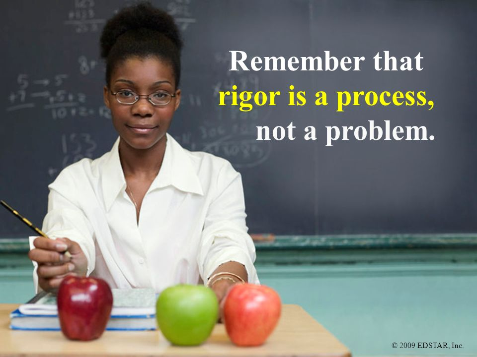 © 2009 EDSTAR, Inc. Remember that rigor is a process, not a problem.