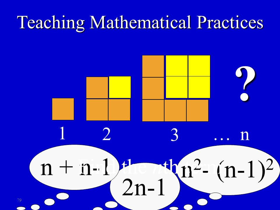 79 1 2 3 n ? 2n-1 n + n-1 n 2 - (n-1) 2 Find the nth term. … Teaching Mathematical Practices