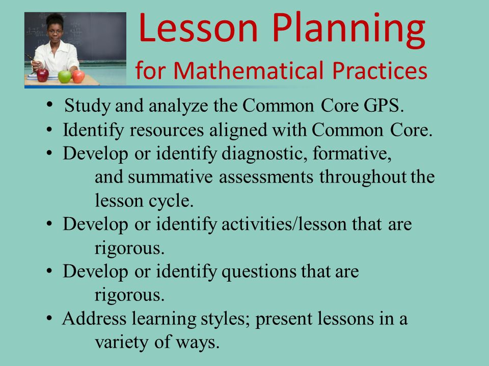 Lesson Planning for Mathematical Practices Study and analyze the Common Core GPS. Identify resources aligned with Common Core. Develop or identify dia