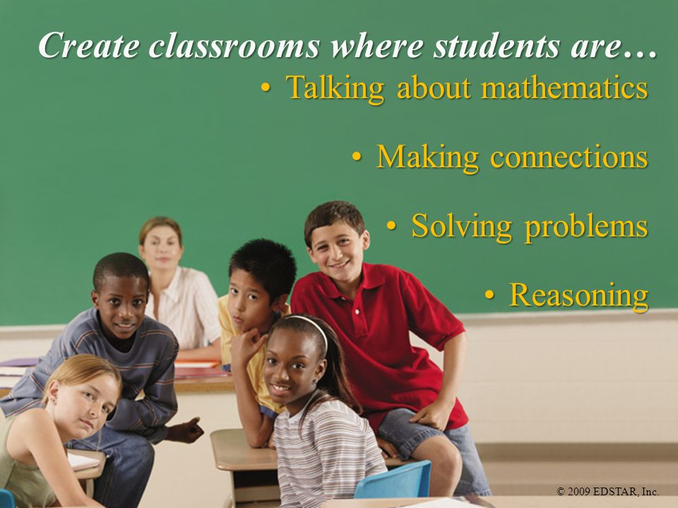 © 2009 EDSTAR, Inc. Create classrooms where students are… Talking about mathematicsTalking about mathematics Making connectionsMaking connections Solv