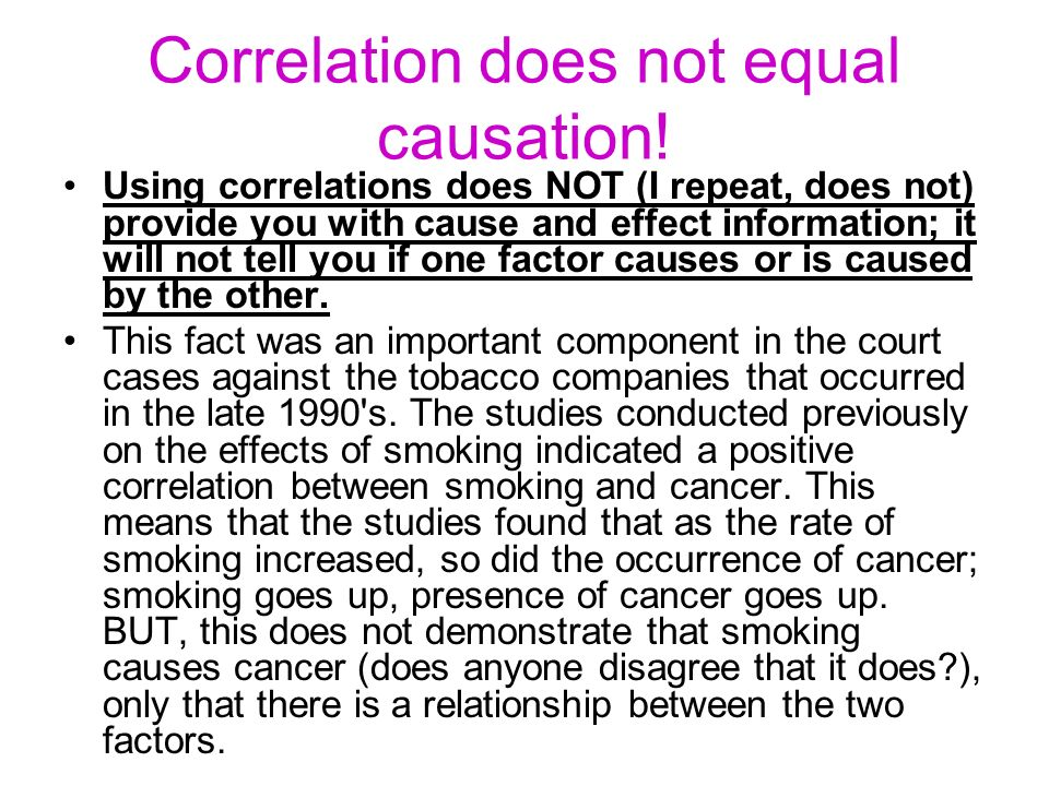 Correlation does not equal causation! Using correlations does NOT (I repeat, does not) provide you with cause and effect information; it will not tell