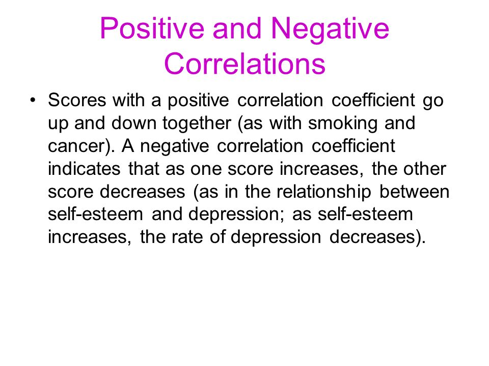 Positive and Negative Correlations Scores with a positive correlation coefficient go up and down together (as with smoking and cancer). A negative cor