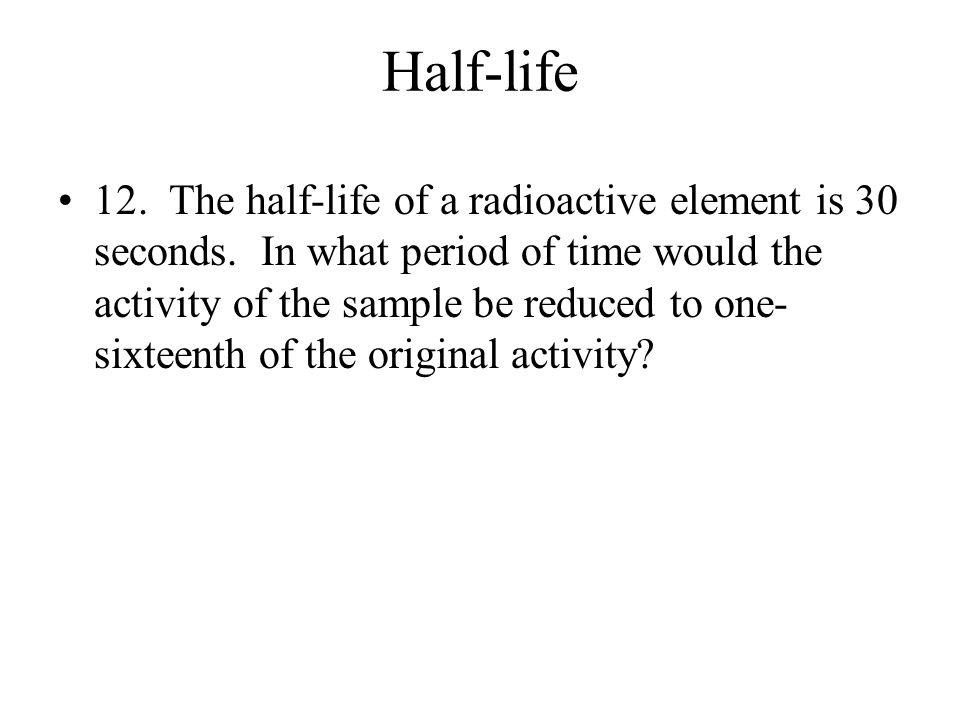 Half-life 11. The half-life of francium is 21 minutes. Starting with 4 x 10 18 atoms of francium, how many atoms would disintegrate in 1 hour and 45 m
