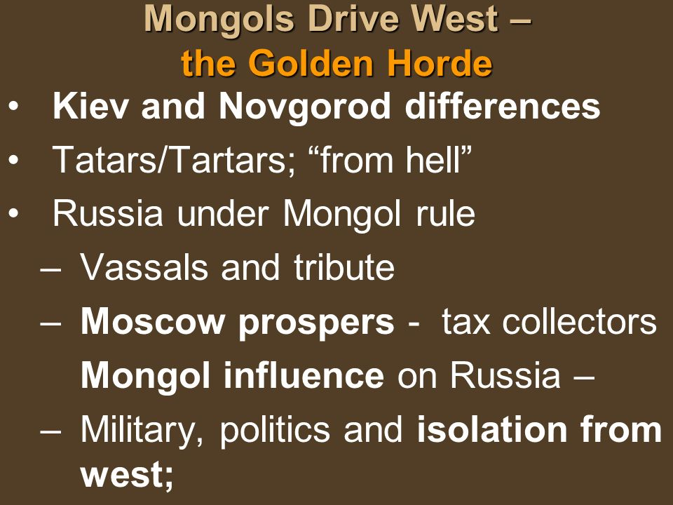 Mongols Drive West – the Golden Horde Kiev and Novgorod differences Tatars/Tartars; from hell Russia under Mongol rule –Vassals and tribute –Moscow pr