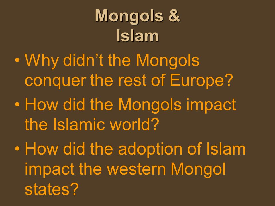 Mongols & Islam Why didnt the Mongols conquer the rest of Europe? How did the Mongols impact the Islamic world? How did the adoption of Islam impact t