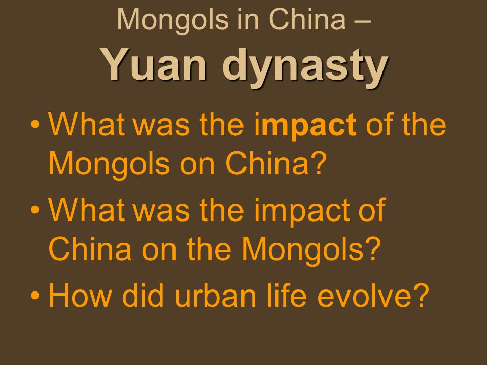 Yuan dynasty Mongols in China – Yuan dynasty What was the impact of the Mongols on China? What was the impact of China on the Mongols? How did urban l