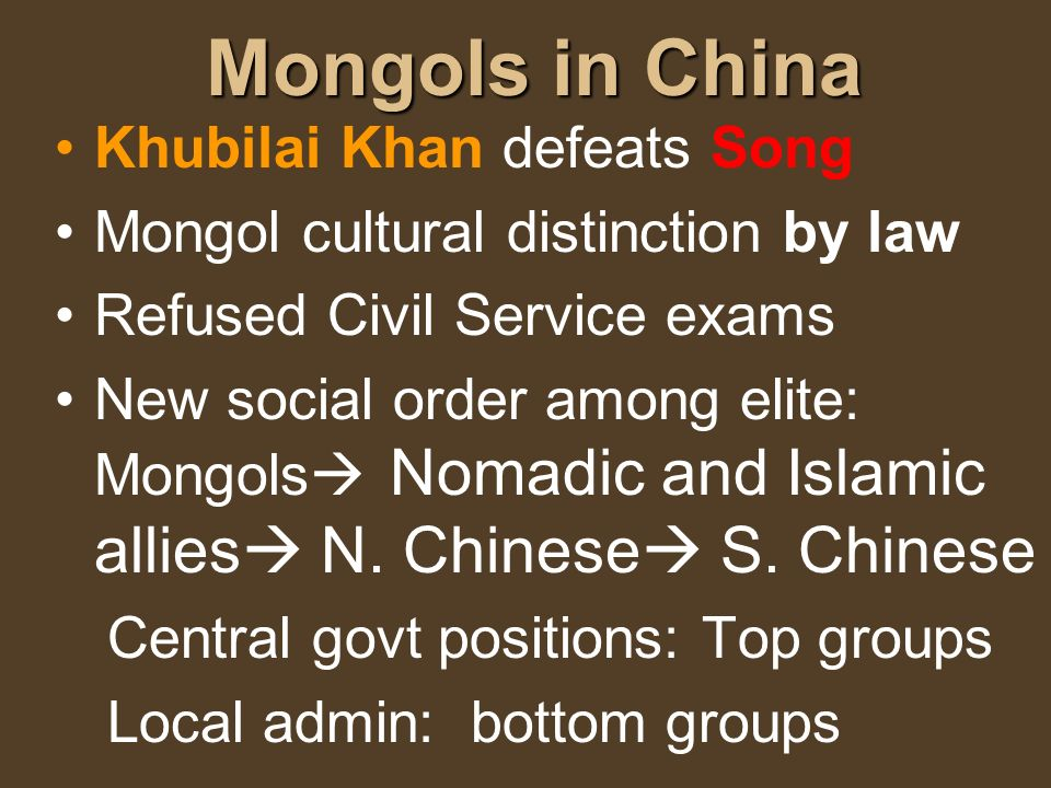 Mongols in China Khubilai Khan defeats Song Mongol cultural distinction by law Refused Civil Service exams New social order among elite: Mongols Nomad
