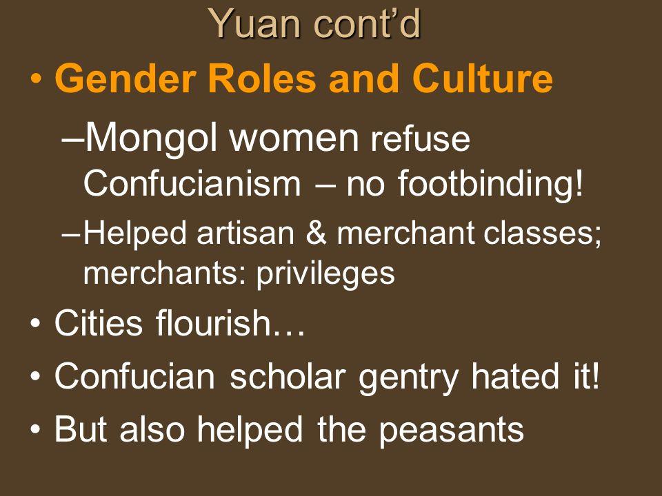 Yuan contd Gender Roles and Culture –Mongol women refuse Confucianism – no footbinding! –Helped artisan & merchant classes; merchants: privileges Citi