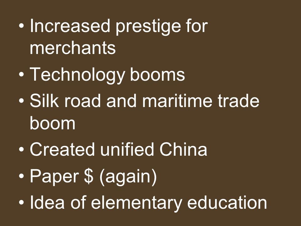 Increased prestige for merchants Technology booms Silk road and maritime trade boom Created unified China Paper $ (again) Idea of elementary education