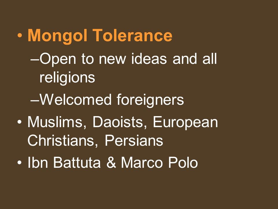 Mongol Tolerance –Open to new ideas and all religions –Welcomed foreigners Muslims, Daoists, European Christians, Persians Ibn Battuta & Marco Polo